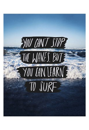 You Can't Stop The Waves, But You Can Learn To Surf by Leah Flores art print